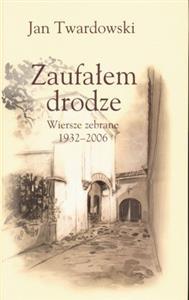 Zaufałem Drodze Wiersze Zebrane 1932 2006